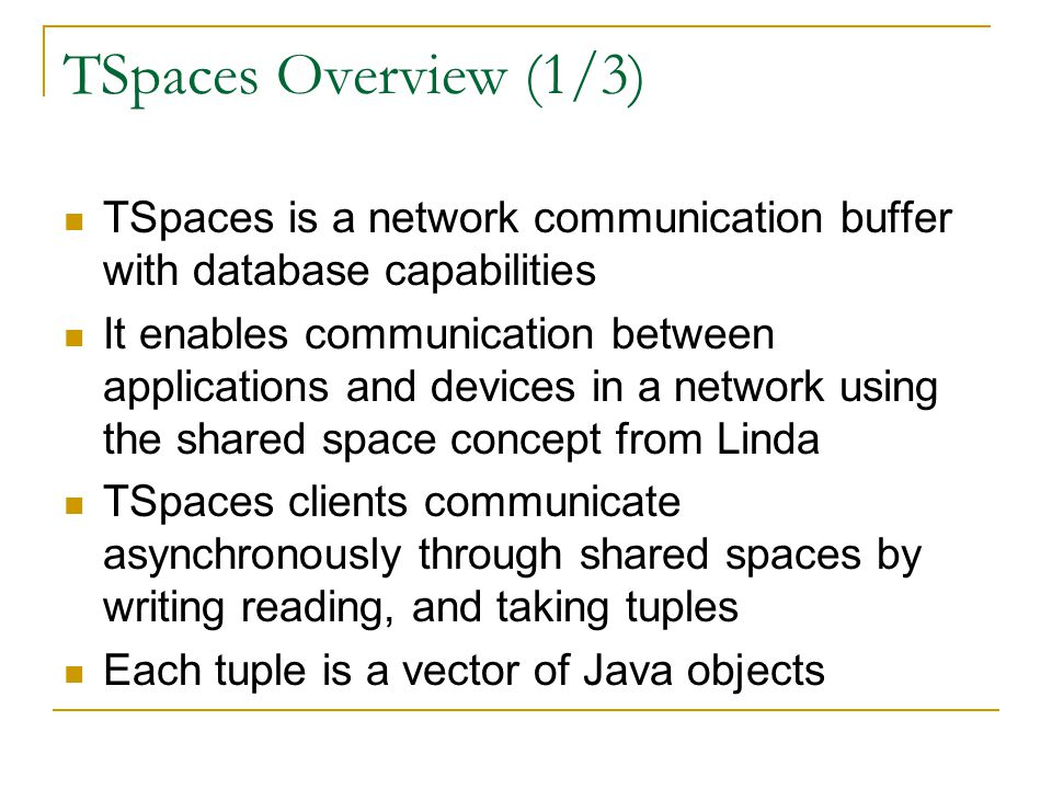 TSpaces Overview (1/3) TSpaces is a network communication buffer with database capabilities It enables communication between applications and devices in a network using the shared space concept from Linda TSpaces clients communicate asynchronously through shared spaces by writing reading, and taking tuples Each tuple is a vector of Java objects