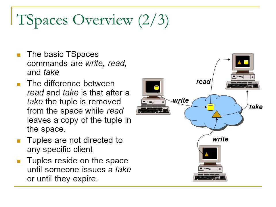 TSpaces Overview (2/3) The basic TSpaces commands are write, read, and take The difference between read and take is that after a take the tuple is removed from the space while read leaves a copy of the tuple in the space.
