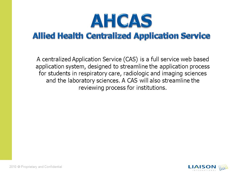 2010 Proprietary and Confidential A centralized Application Service (CAS) is a full service web based application system, designed to streamline the application process for students in respiratory care, radiologic and imaging sciences and the laboratory sciences.
