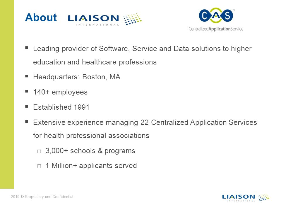 2010 Proprietary and Confidential About Leading provider of Software, Service and Data solutions to higher education and healthcare professions Headquarters: Boston, MA 140+ employees Established 1991 Extensive experience managing 22 Centralized Application Services for health professional associations 3,000+ schools & programs 1 Million+ applicants served