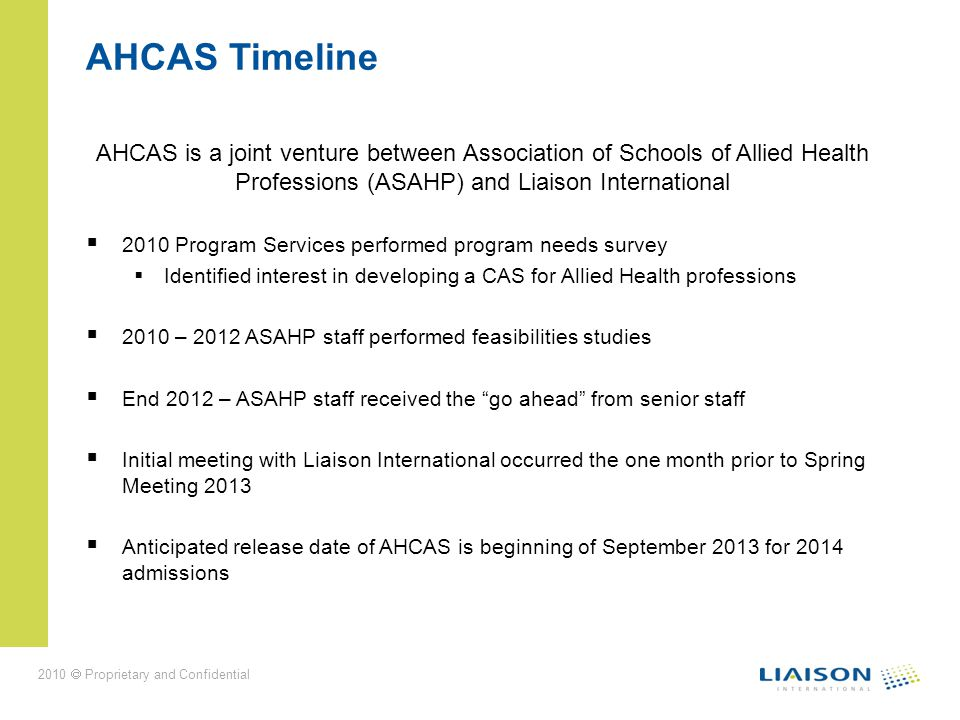 2010 Proprietary and Confidential AHCAS Timeline AHCAS is a joint venture between Association of Schools of Allied Health Professions (ASAHP) and Liaison International 2010 Program Services performed program needs survey Identified interest in developing a CAS for Allied Health professions 2010 – 2012 ASAHP staff performed feasibilities studies End 2012 – ASAHP staff received the go ahead from senior staff Initial meeting with Liaison International occurred the one month prior to Spring Meeting 2013 Anticipated release date of AHCAS is beginning of September 2013 for 2014 admissions