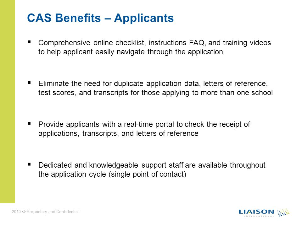 2010 Proprietary and Confidential CAS Benefits – Applicants Comprehensive online checklist, instructions FAQ, and training videos to help applicant easily navigate through the application Eliminate the need for duplicate application data, letters of reference, test scores, and transcripts for those applying to more than one school Provide applicants with a real-time portal to check the receipt of applications, transcripts, and letters of reference Dedicated and knowledgeable support staff are available throughout the application cycle (single point of contact)