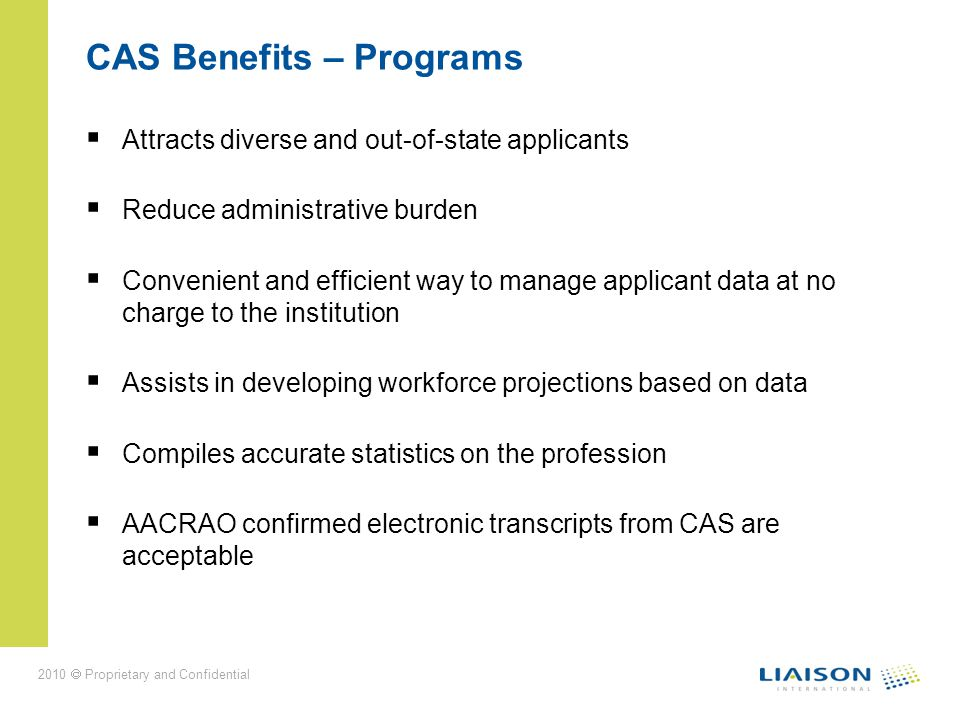 2010 Proprietary and Confidential CAS Benefits – Programs Attracts diverse and out-of-state applicants Reduce administrative burden Convenient and efficient way to manage applicant data at no charge to the institution Assists in developing workforce projections based on data Compiles accurate statistics on the profession AACRAO confirmed electronic transcripts from CAS are acceptable