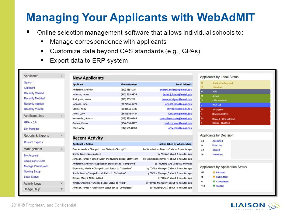 2010 Proprietary and Confidential Managing Your Applicants with WebAdMIT Online selection management software that allows individual schools to: Manage correspondence with applicants Customize data beyond CAS standards (e.g., GPAs) Export data to ERP system
