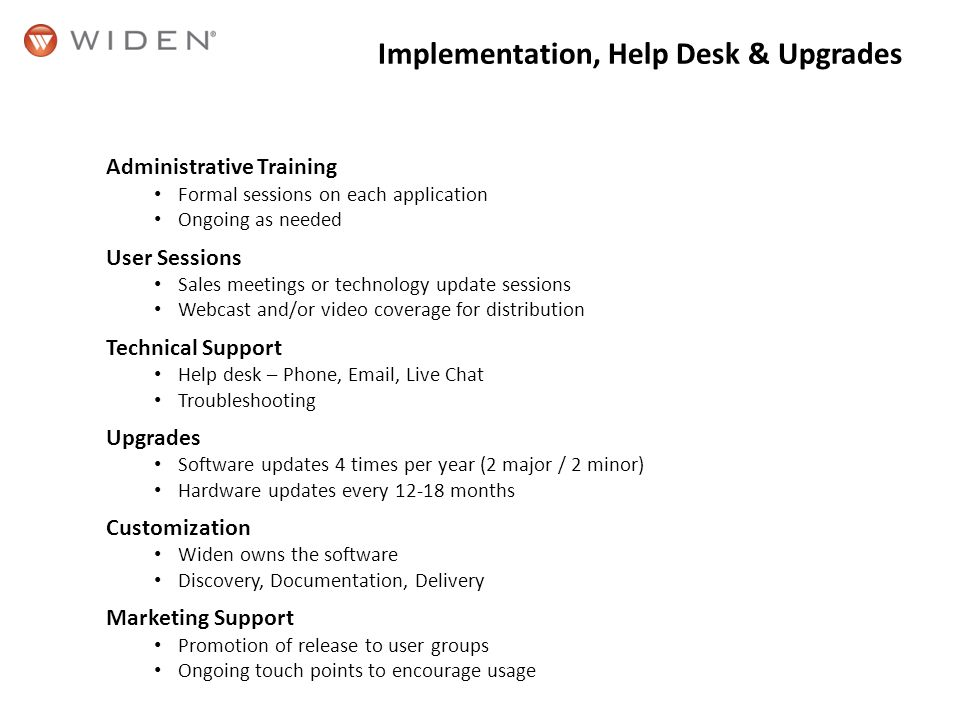 Implementation, Help Desk & Upgrades Administrative Training Formal sessions on each application Ongoing as needed User Sessions Sales meetings or technology update sessions Webcast and/or video coverage for distribution Technical Support Help desk – Phone, Email, Live Chat Troubleshooting Upgrades Software updates 4 times per year (2 major / 2 minor) Hardware updates every 12-18 months Customization Widen owns the software Discovery, Documentation, Delivery Marketing Support Promotion of release to user groups Ongoing touch points to encourage usage