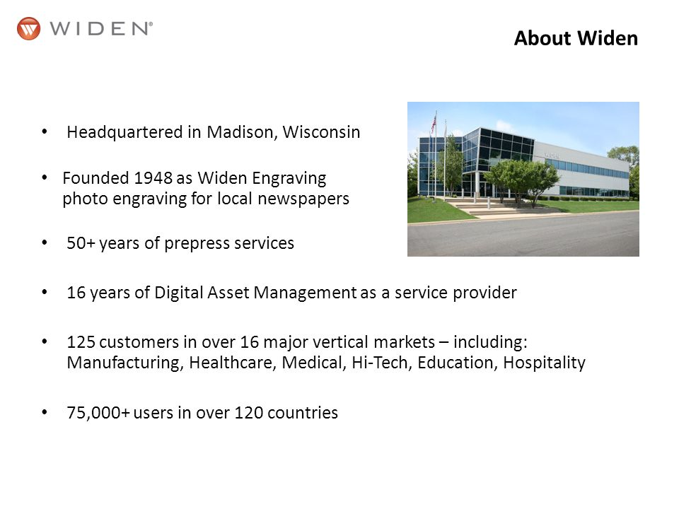 About Widen Headquartered in Madison, Wisconsin Founded 1948 as Widen Engraving photo engraving for local newspapers 50+ years of prepress services 16 years of Digital Asset Management as a service provider 125 customers in over 16 major vertical markets – including: Manufacturing, Healthcare, Medical, Hi-Tech, Education, Hospitality 75,000+ users in over 120 countries
