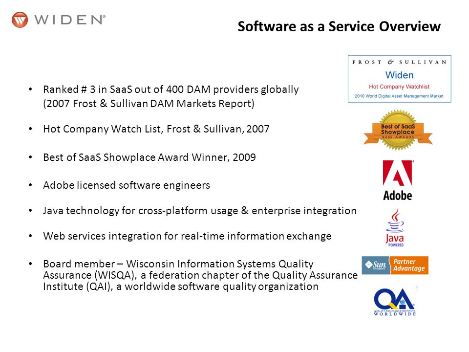 Software as a Service Overview Ranked # 3 in SaaS out of 400 DAM providers globally (2007 Frost & Sullivan DAM Markets Report) Hot Company Watch List, Frost & Sullivan, 2007 Best of SaaS Showplace Award Winner, 2009 Adobe licensed software engineers Java technology for cross-platform usage & enterprise integration Web services integration for real-time information exchange Board member – Wisconsin Information Systems Quality Assurance (WISQA), a federation chapter of the Quality Assurance Institute (QAI), a worldwide software quality organization