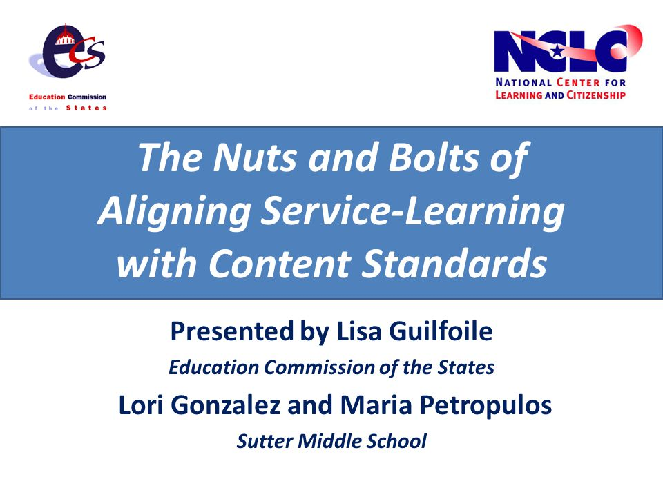 The Nuts and Bolts of Aligning Service-Learning with Content Standards Presented by Lisa Guilfoile Education Commission of the States Lori Gonzalez and Maria Petropulos Sutter Middle School