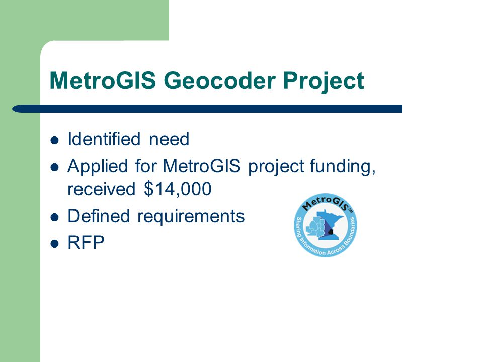 MetroGIS Geocoder Project Identified need Applied for MetroGIS project funding, received $14,000 Defined requirements RFP