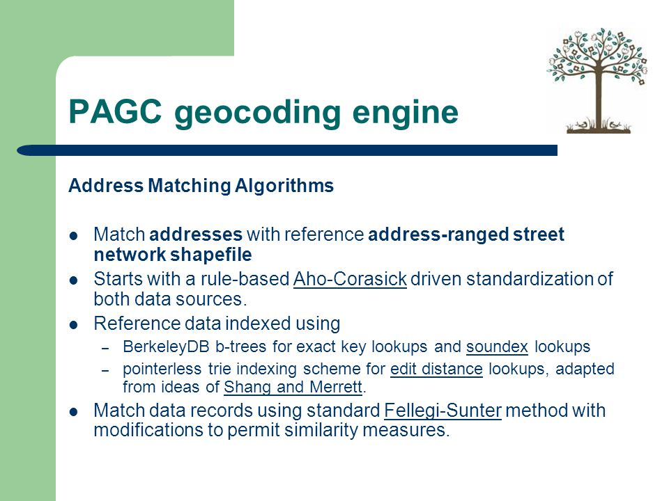PAGC geocoding engine Address Matching Algorithms Match addresses with reference address-ranged street network shapefile Starts with a rule-based Aho-Corasick driven standardization of both data sources.Aho-Corasick Reference data indexed using – BerkeleyDB b-trees for exact key lookups and soundex lookupssoundex – pointerless trie indexing scheme for edit distance lookups, adapted from ideas of Shang and Merrett.edit distanceShang and Merrett Match data records using standard Fellegi-Sunter method with modifications to permit similarity measures.Fellegi-Sunter