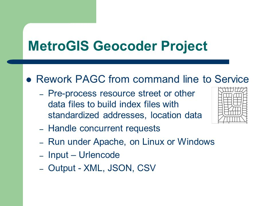 MetroGIS Geocoder Project Rework PAGC from command line to Service – Pre-process resource street or other data files to build index files with standardized addresses, location data – Handle concurrent requests – Run under Apache, on Linux or Windows – Input – Urlencode – Output - XML, JSON, CSV