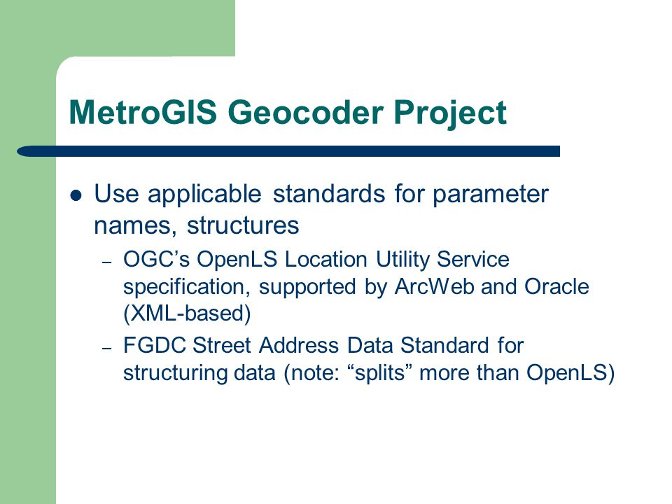 MetroGIS Geocoder Project Use applicable standards for parameter names, structures – OGCs OpenLS Location Utility Service specification, supported by ArcWeb and Oracle (XML-based) – FGDC Street Address Data Standard for structuring data (note: splits more than OpenLS)