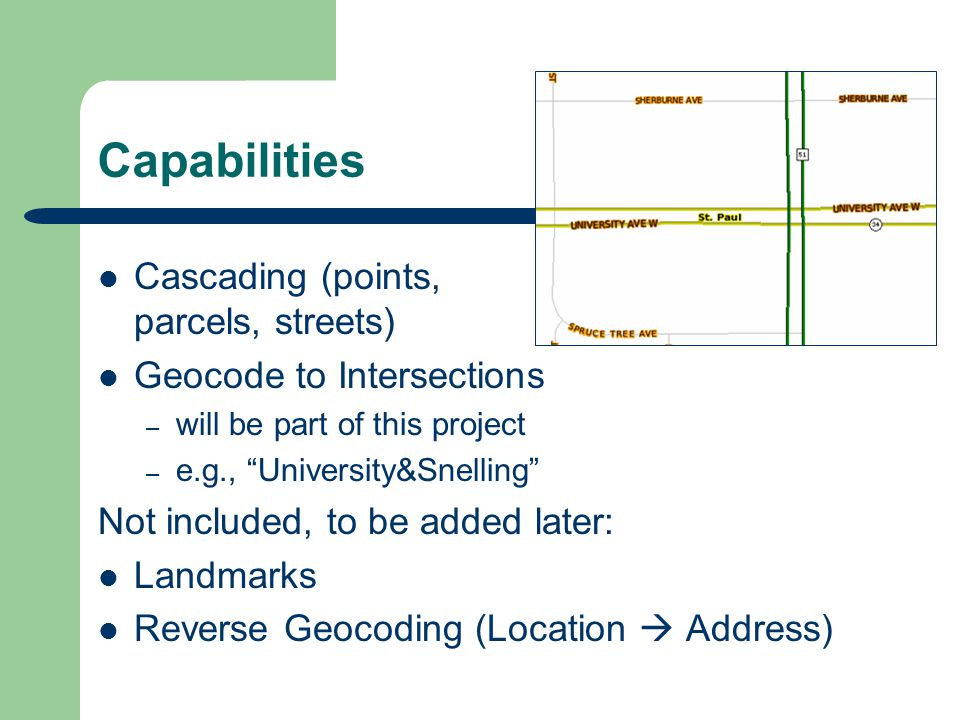 Capabilities Cascading (points, parcels, streets) Geocode to Intersections – will be part of this project – e.g., University&Snelling Not included, to be added later: Landmarks Reverse Geocoding (Location Address)
