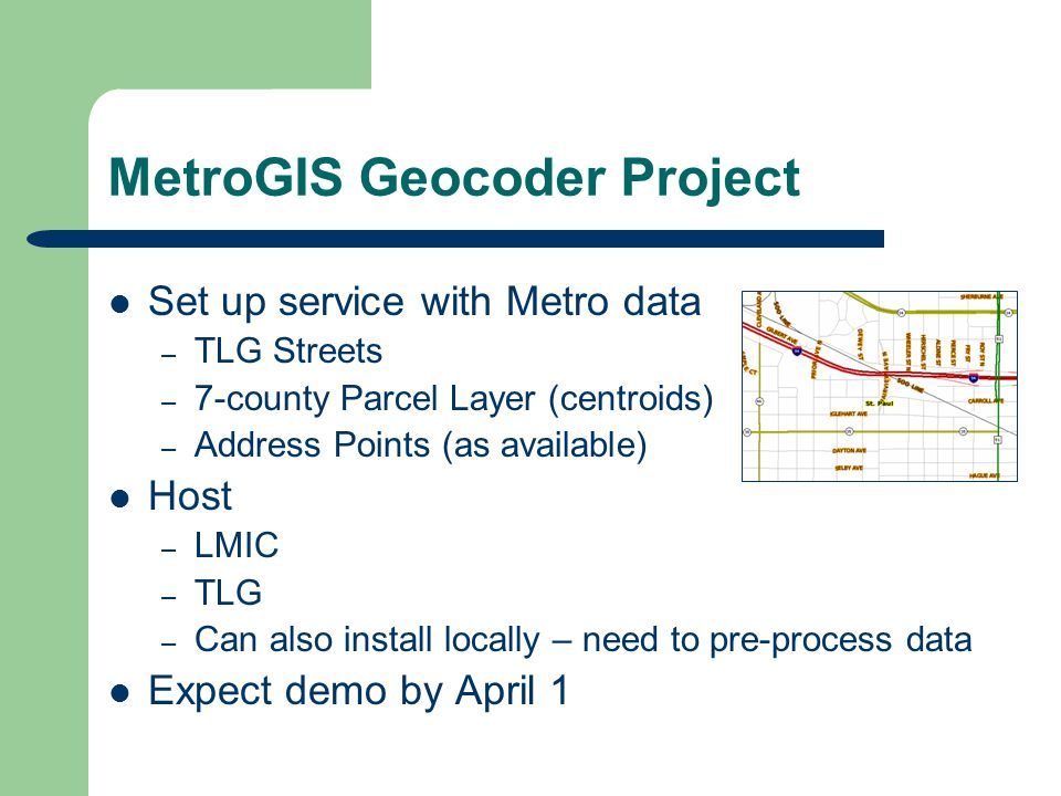 MetroGIS Geocoder Project Set up service with Metro data – TLG Streets – 7-county Parcel Layer (centroids) – Address Points (as available) Host – LMIC – TLG – Can also install locally – need to pre-process data Expect demo by April 1