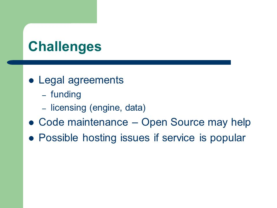 Challenges Legal agreements – funding – licensing (engine, data) Code maintenance – Open Source may help Possible hosting issues if service is popular