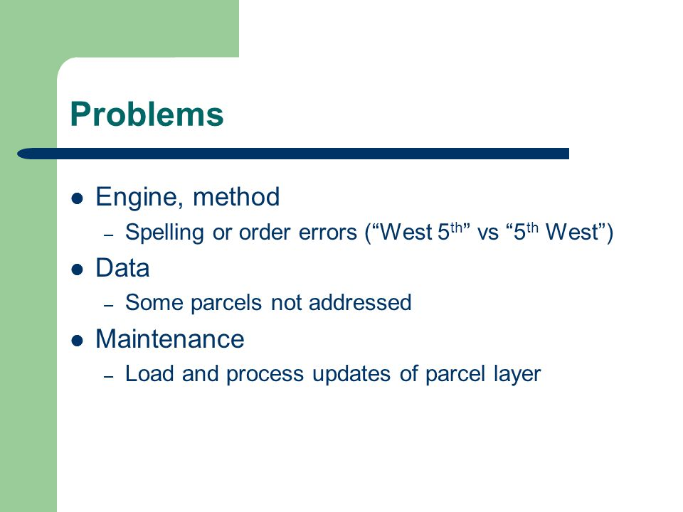 Problems Engine, method – Spelling or order errors (West 5 th vs 5 th West) Data – Some parcels not addressed Maintenance – Load and process updates of parcel layer