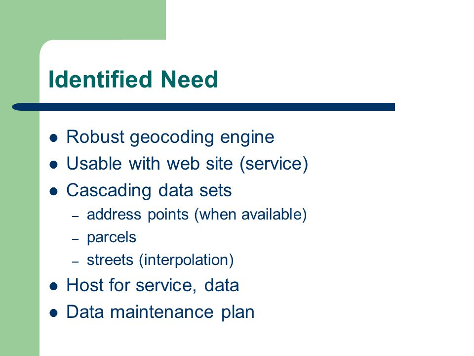 Identified Need Robust geocoding engine Usable with web site (service) Cascading data sets – address points (when available) – parcels – streets (interpolation) Host for service, data Data maintenance plan