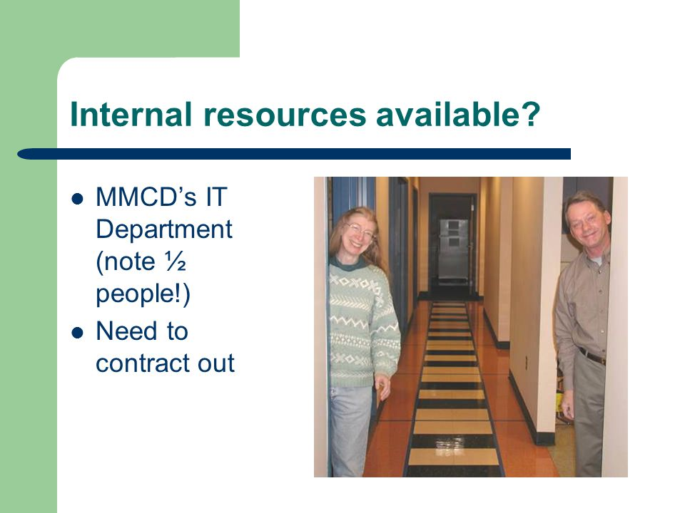 Internal resources available MMCDs IT Department (note ½ people!) Need to contract out