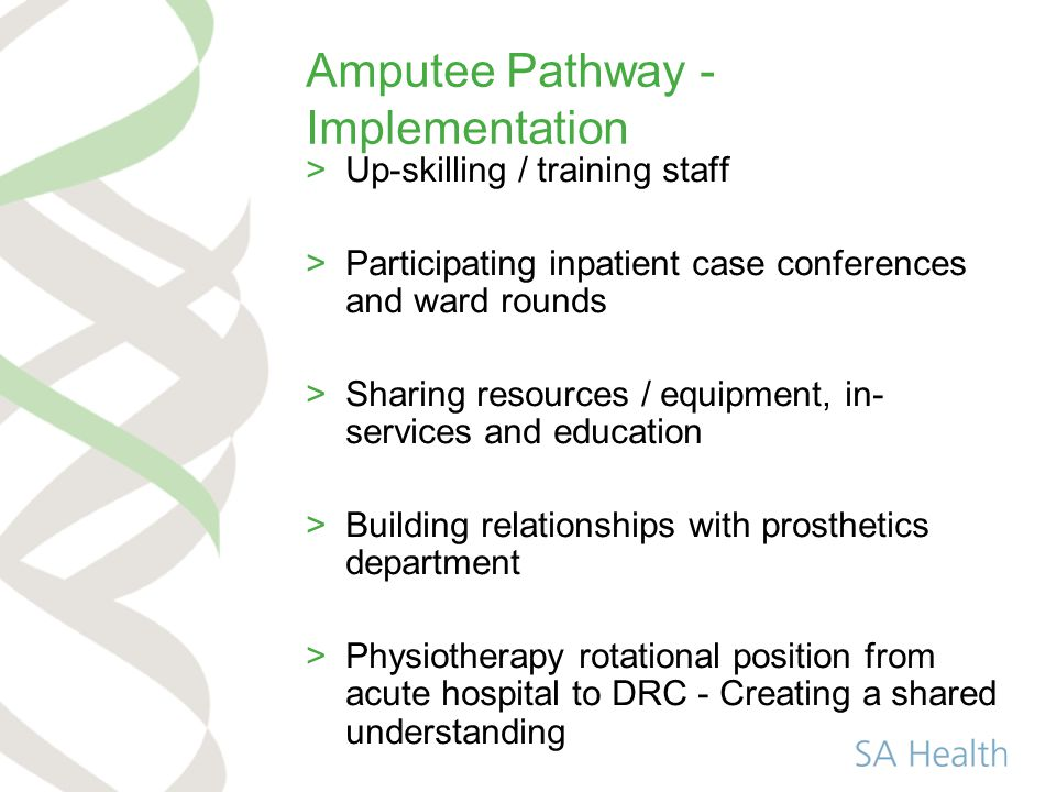 Amputee Pathway - Implementation >Up-skilling / training staff >Participating inpatient case conferences and ward rounds >Sharing resources / equipment, in- services and education >Building relationships with prosthetics department >Physiotherapy rotational position from acute hospital to DRC - Creating a shared understanding
