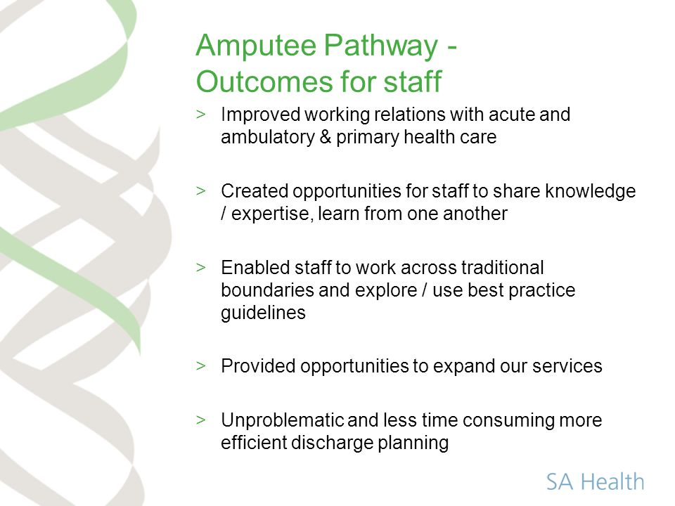 Amputee Pathway - Outcomes for staff >Improved working relations with acute and ambulatory & primary health care >Created opportunities for staff to share knowledge / expertise, learn from one another >Enabled staff to work across traditional boundaries and explore / use best practice guidelines >Provided opportunities to expand our services >Unproblematic and less time consuming more efficient discharge planning