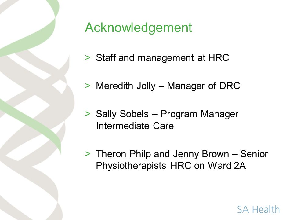 Acknowledgement >Staff and management at HRC >Meredith Jolly – Manager of DRC >Sally Sobels – Program Manager Intermediate Care >Theron Philp and Jenny Brown – Senior Physiotherapists HRC on Ward 2A
