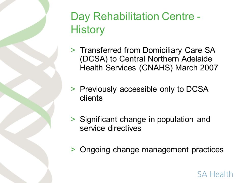 Day Rehabilitation Centre - History >Transferred from Domiciliary Care SA (DCSA) to Central Northern Adelaide Health Services (CNAHS) March 2007 >Previously accessible only to DCSA clients >Significant change in population and service directives >Ongoing change management practices