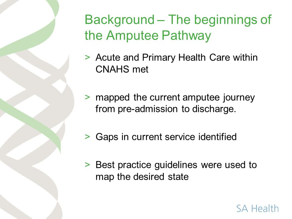 Background – The beginnings of the Amputee Pathway >Acute and Primary Health Care within CNAHS met >mapped the current amputee journey from pre-admission to discharge.