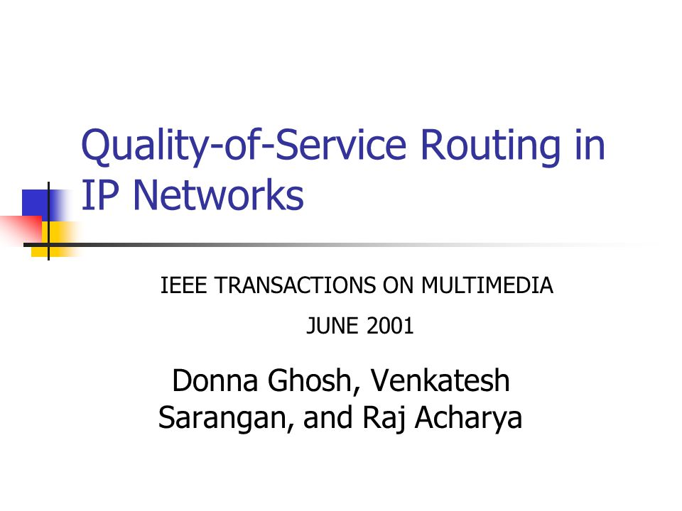 Quality-of-Service Routing in IP Networks Donna Ghosh, Venkatesh Sarangan, and Raj Acharya IEEE TRANSACTIONS ON MULTIMEDIA JUNE 2001