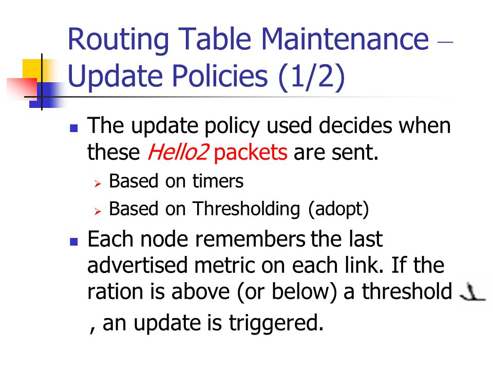 Routing Table Maintenance – Update Policies (1/2) The update policy used decides when these Hello2 packets are sent.