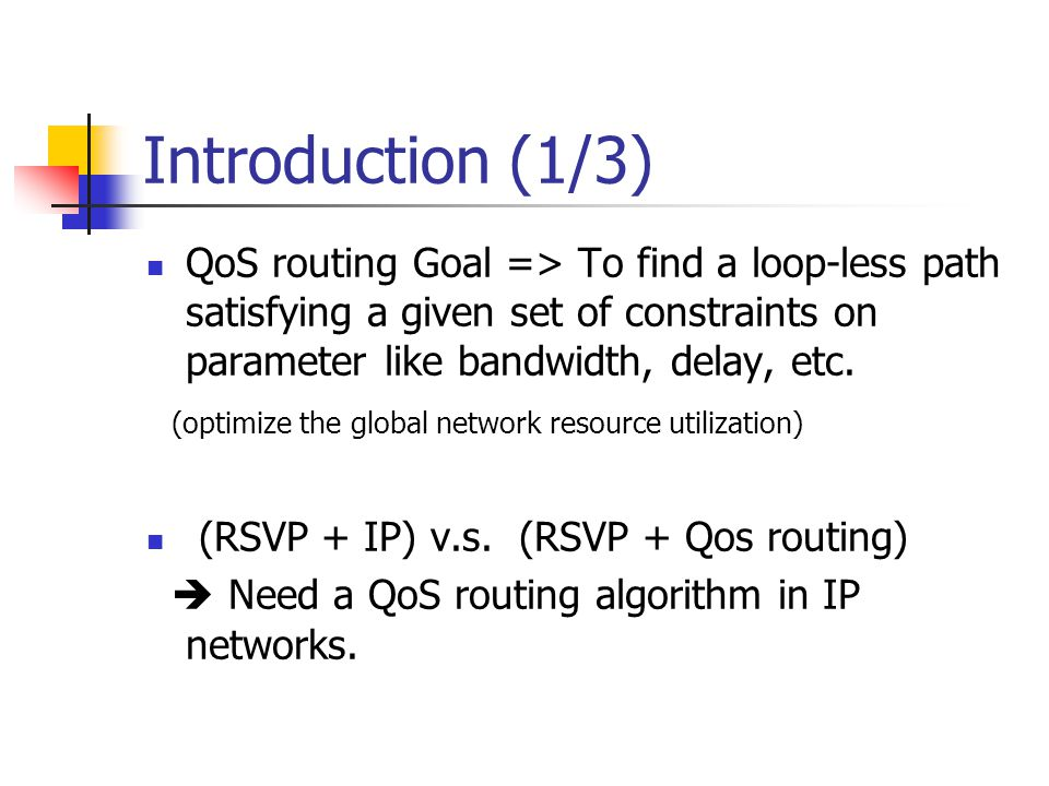 Introduction (1/3) QoS routing Goal => To find a loop-less path satisfying a given set of constraints on parameter like bandwidth, delay, etc.