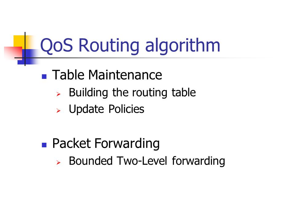 QoS Routing algorithm Table Maintenance Building the routing table Update Policies Packet Forwarding Bounded Two-Level forwarding