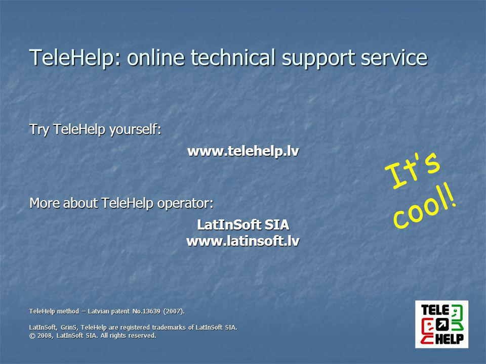 TeleHelp: online technical support service Try TeleHelp yourself: www.telehelp.lv More about TeleHelp operator: LatInSoft SIA www.latinsoft.lv TeleHelp method – Latvian patent No.13639 (2007).
