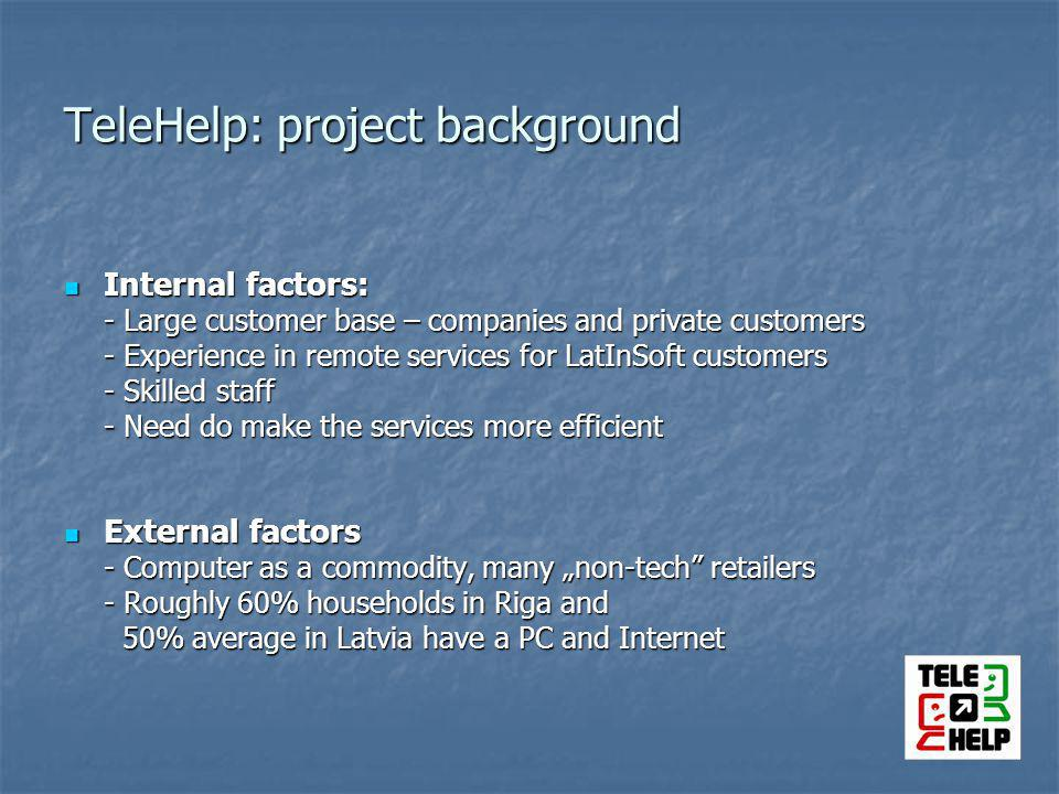 TeleHelp: project background Internal factors: Internal factors: - Large customer base – companies and private customers - Experience in remote services for LatInSoft customers - Skilled staff - Need do make the services more efficient External factors External factors - Computer as a commodity, many non-tech retailers - Roughly 60% households in Riga and 50% average in Latvia have a PC and Internet 50% average in Latvia have a PC and Internet
