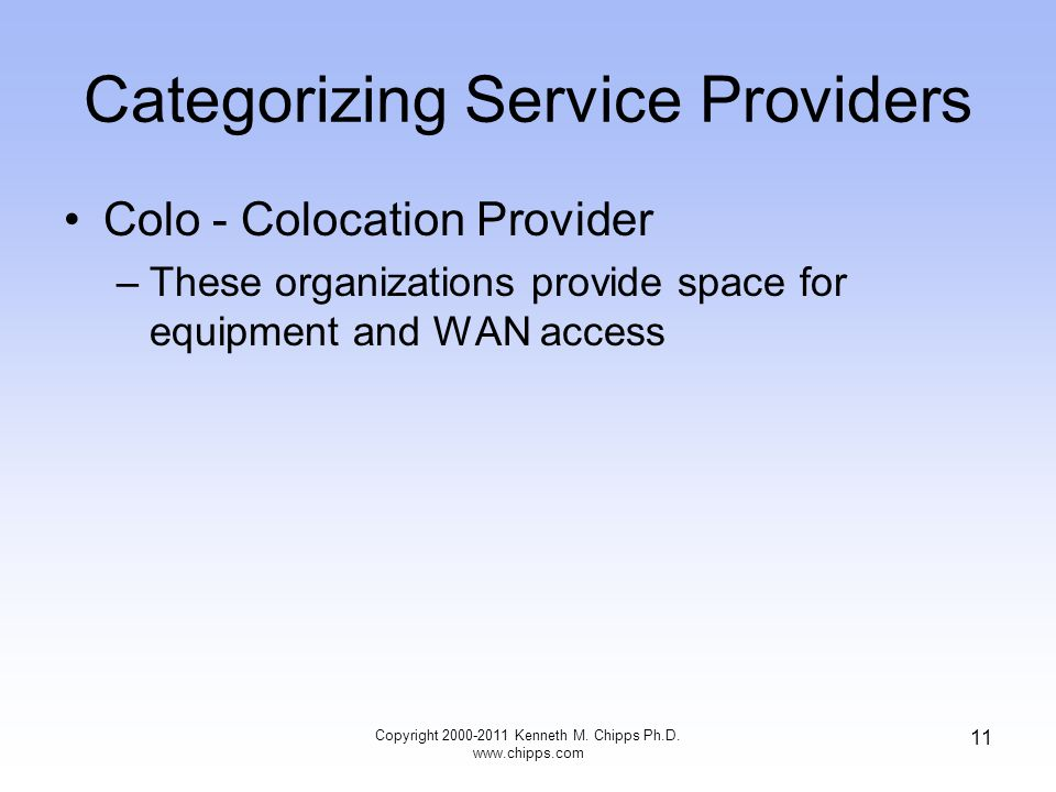 Categorizing Service Providers Colo - Colocation Provider –These organizations provide space for equipment and WAN access Copyright 2000-2011 Kenneth M.
