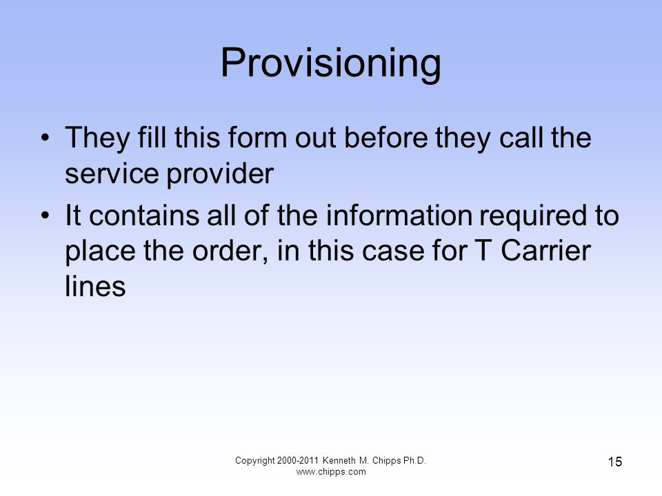 Provisioning They fill this form out before they call the service provider It contains all of the information required to place the order, in this case for T Carrier lines Copyright 2000-2011 Kenneth M.