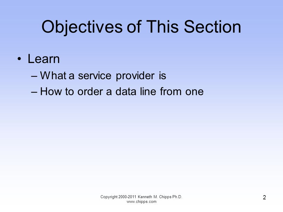 Objectives of This Section Learn –What a service provider is –How to order a data line from one Copyright 2000-2011 Kenneth M.