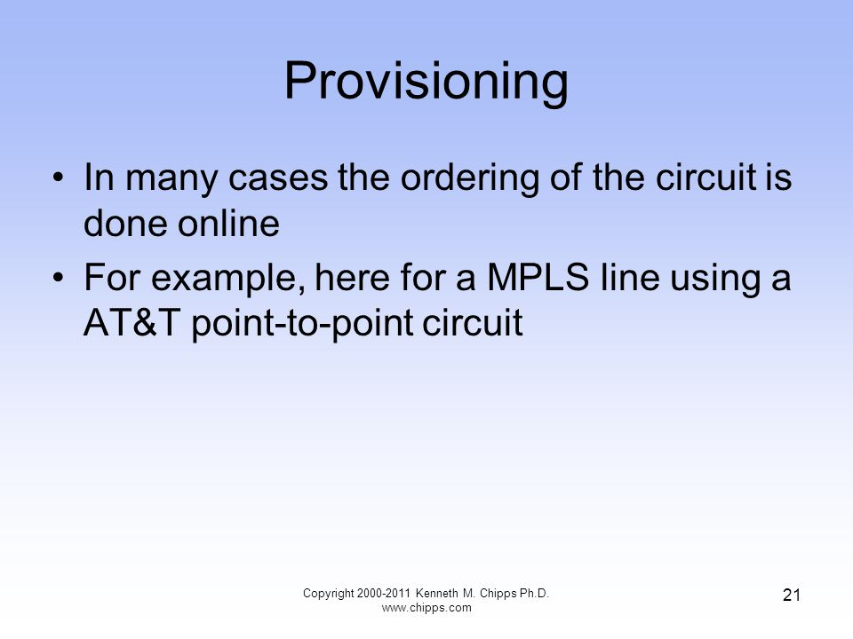 Provisioning In many cases the ordering of the circuit is done online For example, here for a MPLS line using a AT&T point-to-point circuit Copyright 2000-2011 Kenneth M.