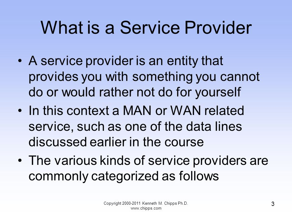 What is a Service Provider A service provider is an entity that provides you with something you cannot do or would rather not do for yourself In this context a MAN or WAN related service, such as one of the data lines discussed earlier in the course The various kinds of service providers are commonly categorized as follows Copyright 2000-2011 Kenneth M.