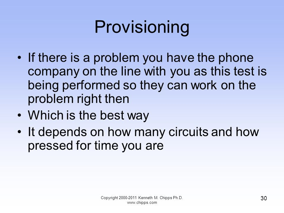 Provisioning If there is a problem you have the phone company on the line with you as this test is being performed so they can work on the problem right then Which is the best way It depends on how many circuits and how pressed for time you are Copyright 2000-2011 Kenneth M.