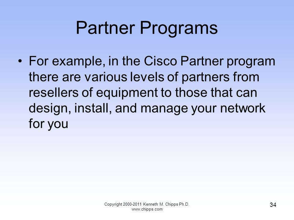 Partner Programs For example, in the Cisco Partner program there are various levels of partners from resellers of equipment to those that can design, install, and manage your network for you Copyright 2000-2011 Kenneth M.