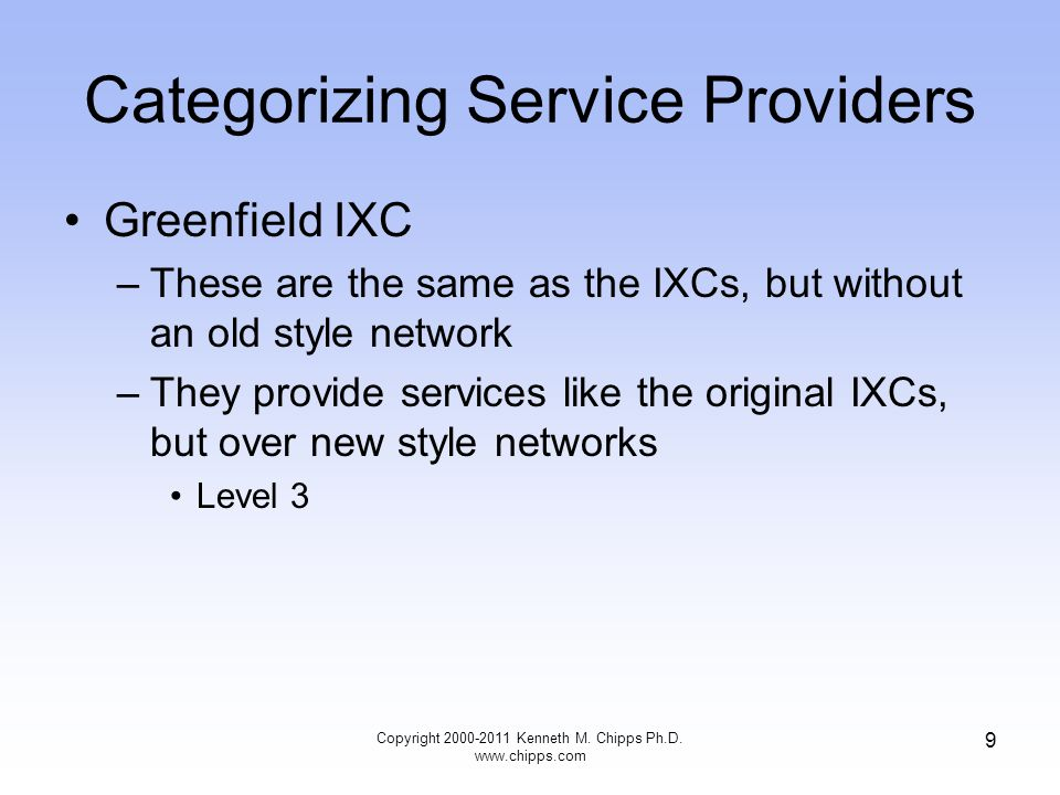 Categorizing Service Providers Greenfield IXC –These are the same as the IXCs, but without an old style network –They provide services like the original IXCs, but over new style networks Level 3 Copyright 2000-2011 Kenneth M.