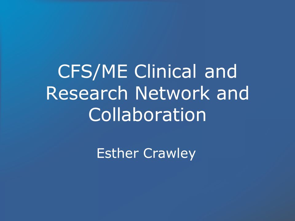 CFS/ME Clinical and Research Network and Collaboration Esther Crawley