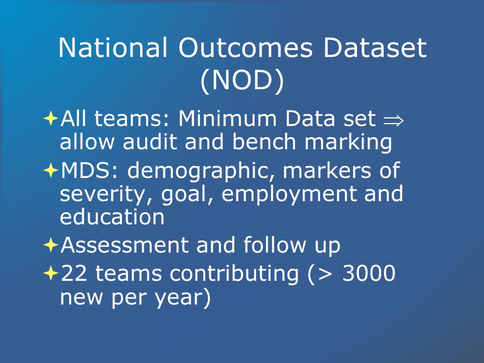 National Outcomes Dataset (NOD) All teams: Minimum Data set allow audit and bench marking MDS: demographic, markers of severity, goal, employment and education Assessment and follow up 22 teams contributing (> 3000 new per year) All teams: Minimum Data set allow audit and bench marking MDS: demographic, markers of severity, goal, employment and education Assessment and follow up 22 teams contributing (> 3000 new per year)
