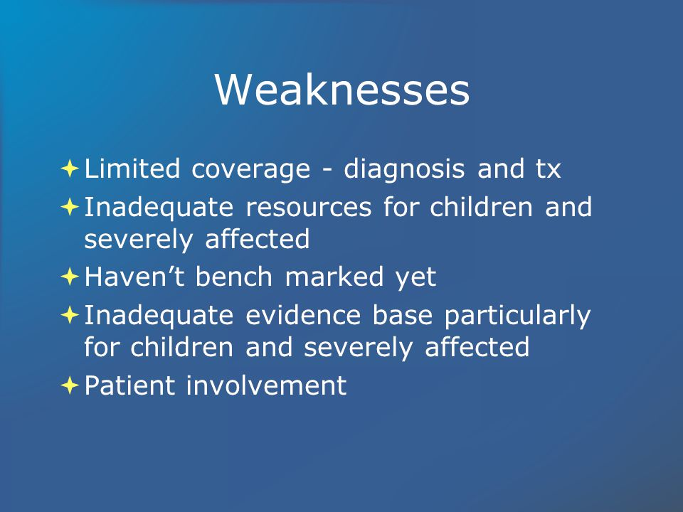 Weaknesses Limited coverage - diagnosis and tx Inadequate resources for children and severely affected Havent bench marked yet Inadequate evidence base particularly for children and severely affected Patient involvement Limited coverage - diagnosis and tx Inadequate resources for children and severely affected Havent bench marked yet Inadequate evidence base particularly for children and severely affected Patient involvement