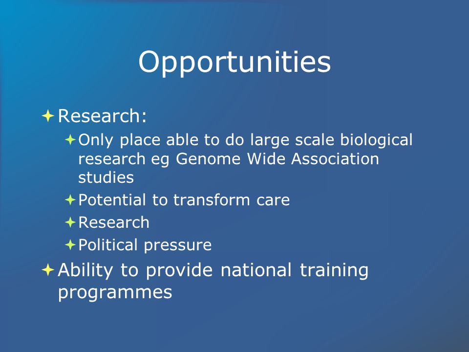 Opportunities Research: Only place able to do large scale biological research eg Genome Wide Association studies Potential to transform care Research Political pressure Ability to provide national training programmes Research: Only place able to do large scale biological research eg Genome Wide Association studies Potential to transform care Research Political pressure Ability to provide national training programmes