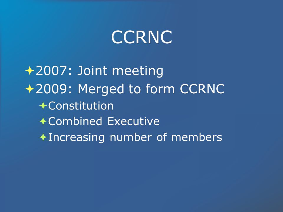 CCRNC 2007: Joint meeting 2009: Merged to form CCRNC Constitution Combined Executive Increasing number of members 2007: Joint meeting 2009: Merged to form CCRNC Constitution Combined Executive Increasing number of members