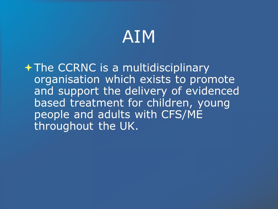 AIM The CCRNC is a multidisciplinary organisation which exists to promote and support the delivery of evidenced based treatment for children, young people and adults with CFS/ME throughout the UK.
