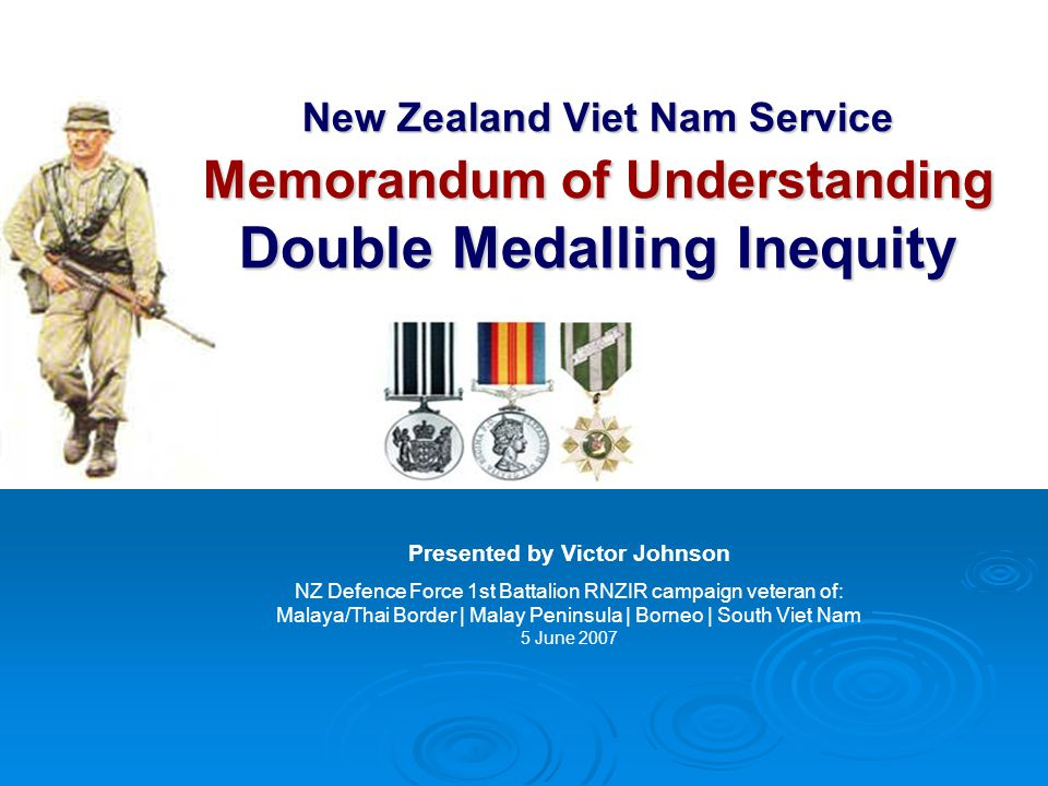 New Zealand Viet Nam Service Memorandum of Understanding Double Medalling Inequity Presented by Victor Johnson NZ Defence Force 1st Battalion RNZIR campaign veteran of: Malaya/Thai Border | Malay Peninsula | Borneo | South Viet Nam 5 June 2007