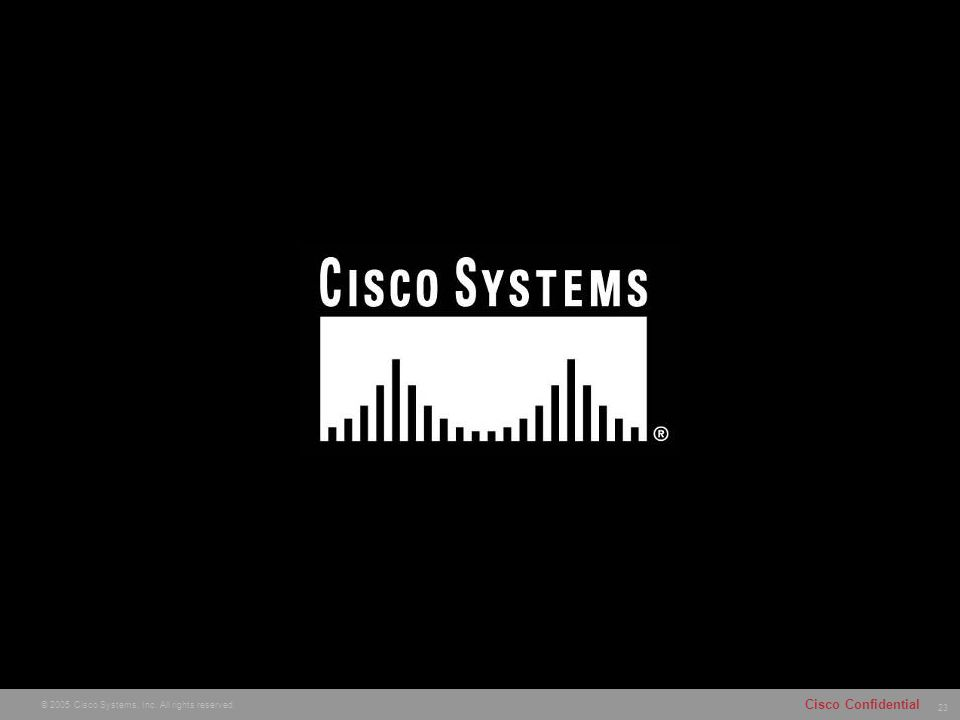 23 © 2005 Cisco Systems, Inc. All rights reserved. Cisco Confidential