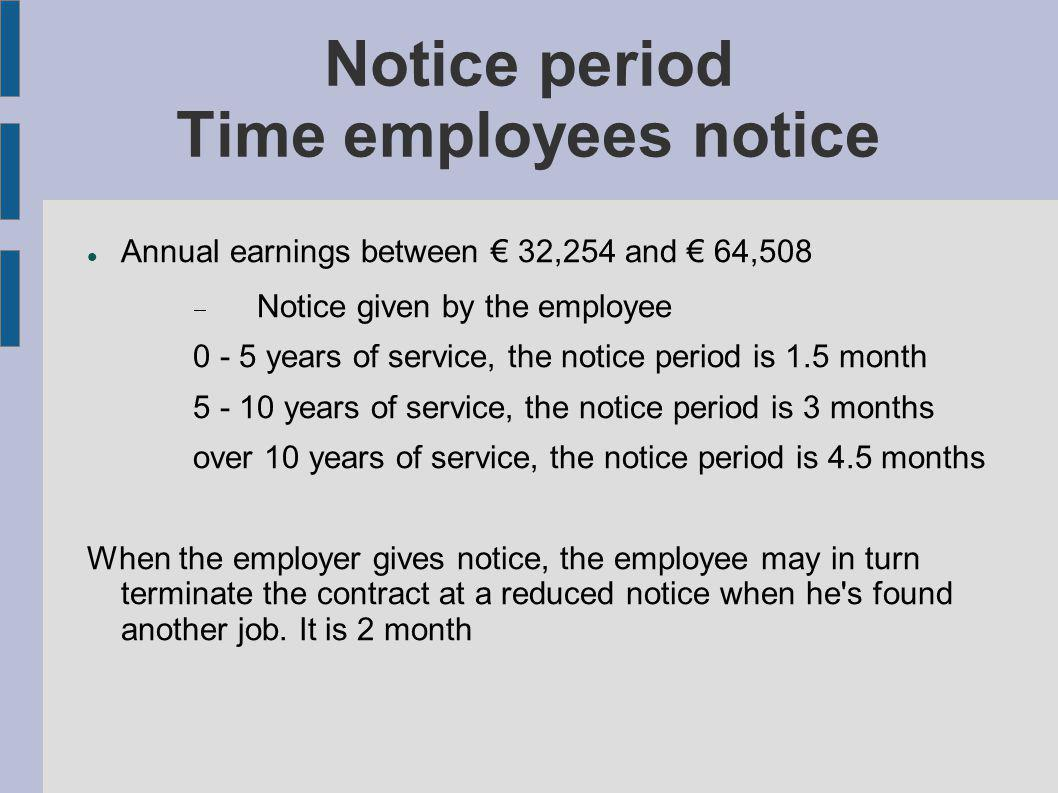 Notice period Time employees notice Annual earnings between 32,254 and 64,508 Notice given by the employee 0 - 5 years of service, the notice period is 1.5 month 5 - 10 years of service, the notice period is 3 months over 10 years of service, the notice period is 4.5 months When the employer gives notice, the employee may in turn terminate the contract at a reduced notice when he s found another job.